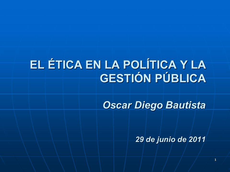 EL ÉTICA EN LA POLÍTICA Y LA GESTIÓN PÚBLICA Oscar Diego Bautista 29 de junio de 2011