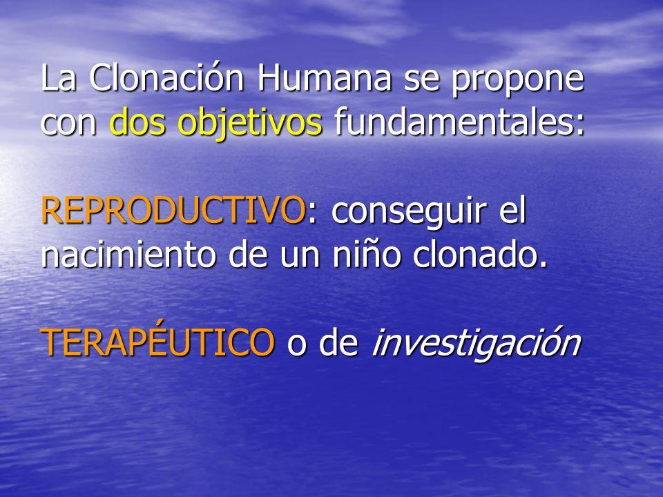 La Clonación Humana se propone con dos objetivos fundamentales: REPRODUCTIVO: conseguir el nacimiento de un niño clonado.