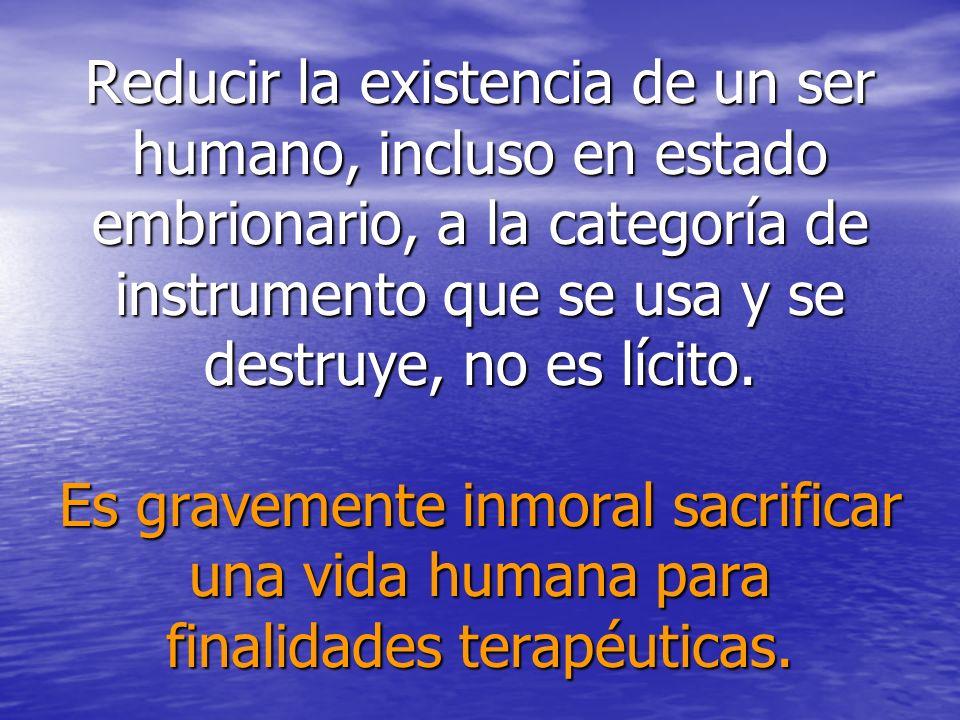 Reducir la existencia de un ser humano, incluso en estado embrionario, a la categoría de instrumento que se usa y se destruye, no es lícito.