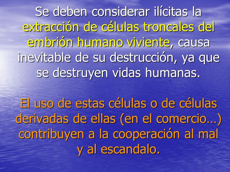 Se deben considerar ilícitas la extracción de células troncales del embrión humano viviente, causa inevitable de su destrucción, ya que se destruyen vidas humanas.