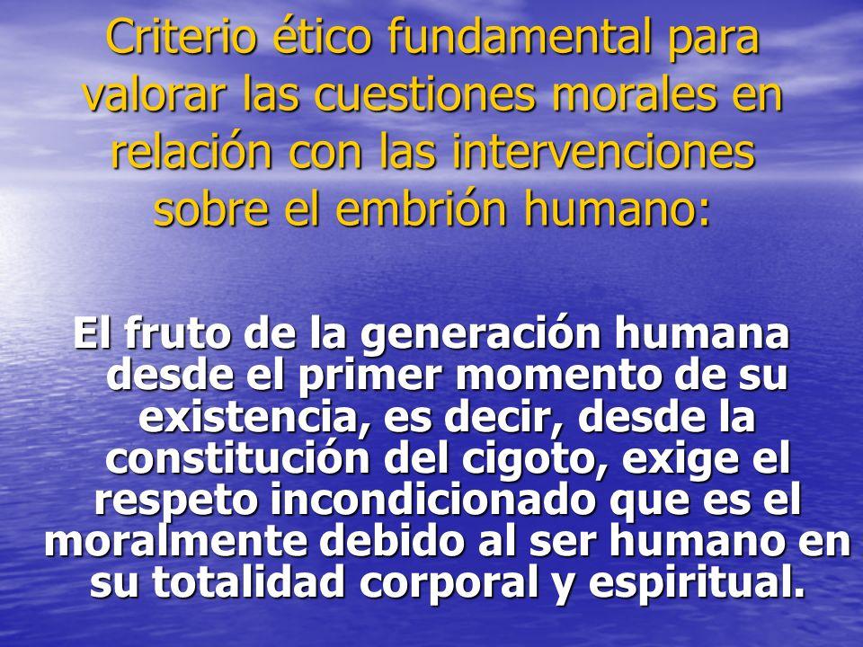 Criterio ético fundamental para valorar las cuestiones morales en relación con las intervenciones sobre el embrión humano: