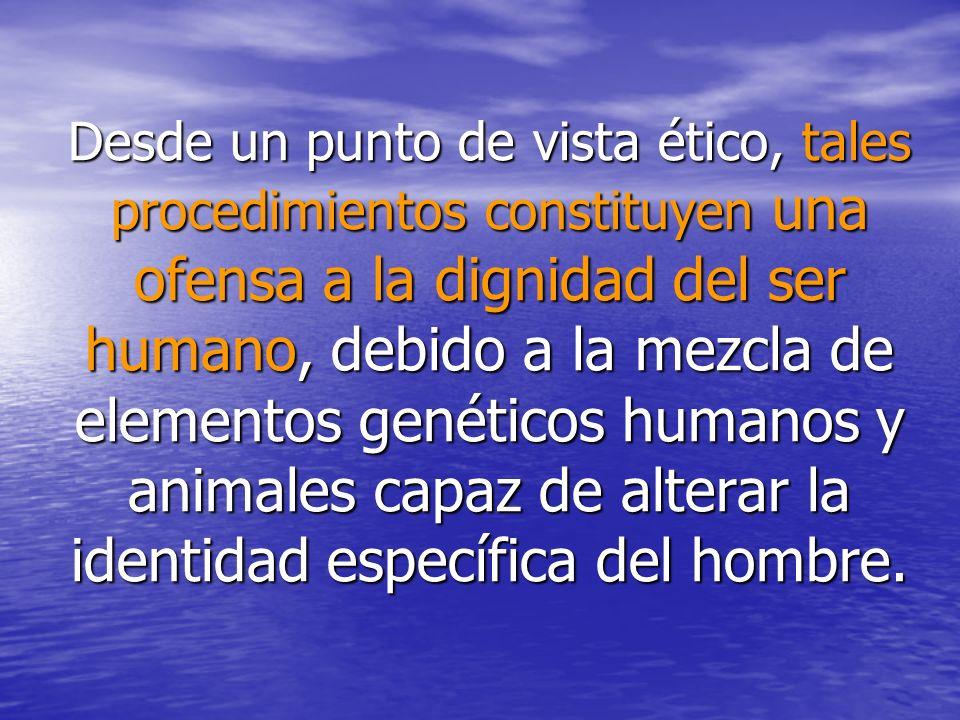 Desde un punto de vista ético, tales procedimientos constituyen una ofensa a la dignidad del ser humano, debido a la mezcla de elementos genéticos humanos y animales capaz de alterar la identidad específica del hombre.