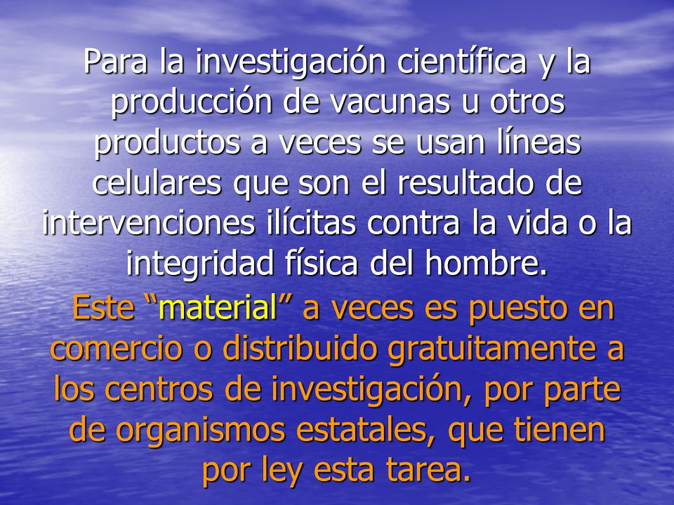 Para la investigación científica y la producción de vacunas u otros productos a veces se usan líneas celulares que son el resultado de intervenciones ilícitas contra la vida o la integridad física del hombre.