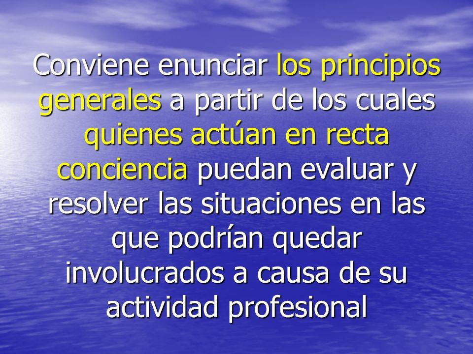 Conviene enunciar los principios generales a partir de los cuales quienes actúan en recta conciencia puedan evaluar y resolver las situaciones en las que podrían quedar involucrados a causa de su actividad profesional