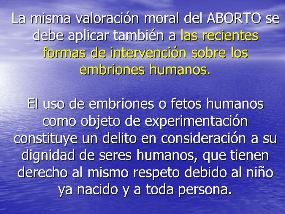 La misma valoración moral del ABORTO se debe aplicar también a las recientes formas de intervención sobre los embriones humanos.