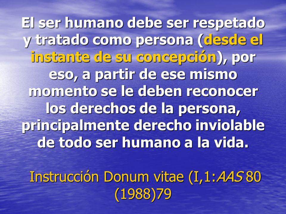 El ser humano debe ser respetado y tratado como persona (desde el instante de su concepción), por eso, a partir de ese mismo momento se le deben reconocer los derechos de la persona, principalmente derecho inviolable de todo ser humano a la vida.
