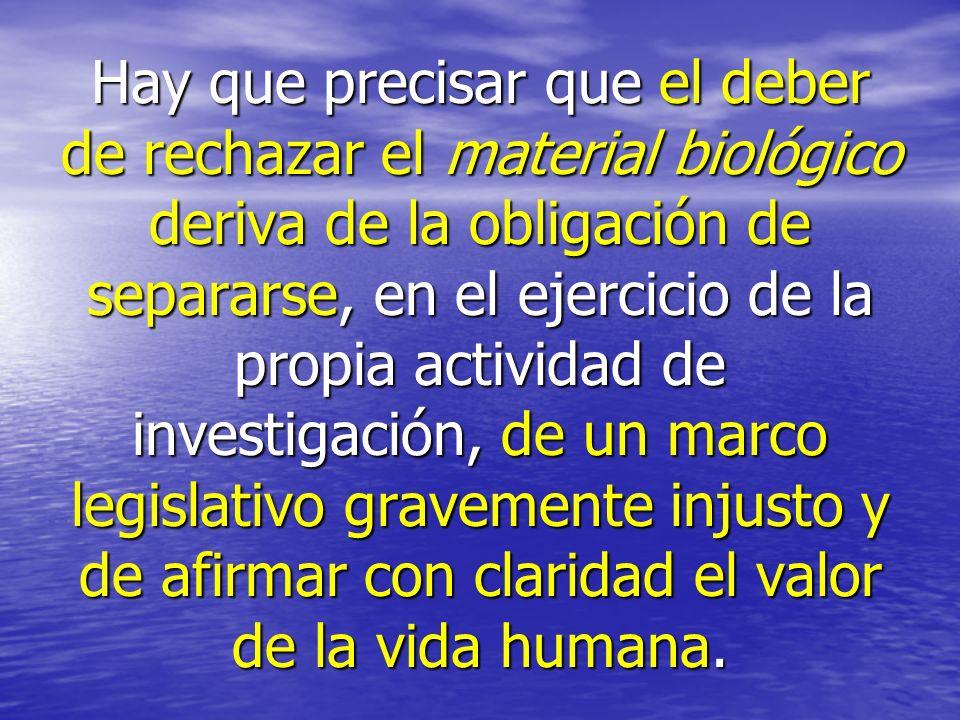 Hay que precisar que el deber de rechazar el material biológico deriva de la obligación de separarse, en el ejercicio de la propia actividad de investigación, de un marco legislativo gravemente injusto y de afirmar con claridad el valor de la vida humana.
