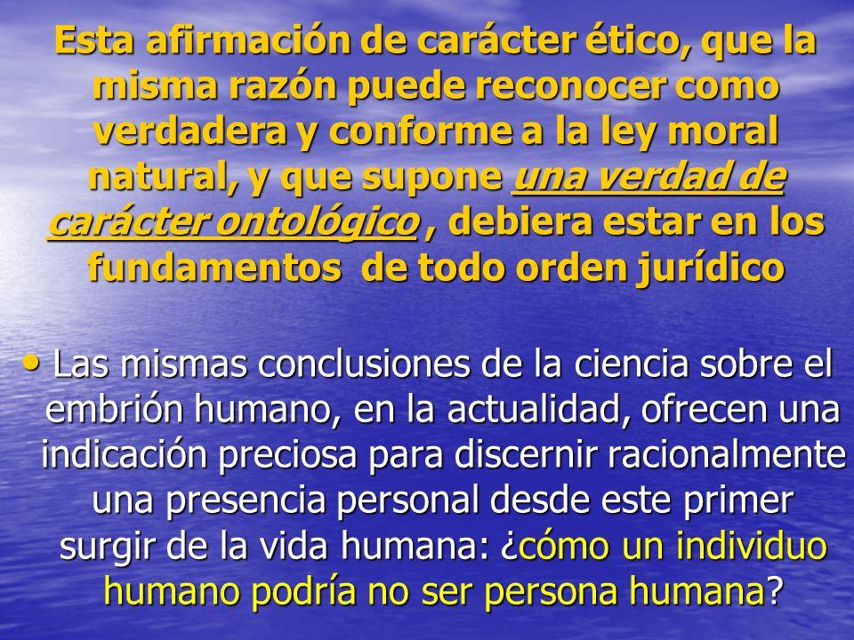Esta afirmación de carácter ético, que la misma razón puede reconocer como verdadera y conforme a la ley moral natural, y que supone una verdad de carácter ontológico , debiera estar en los fundamentos de todo orden jurídico