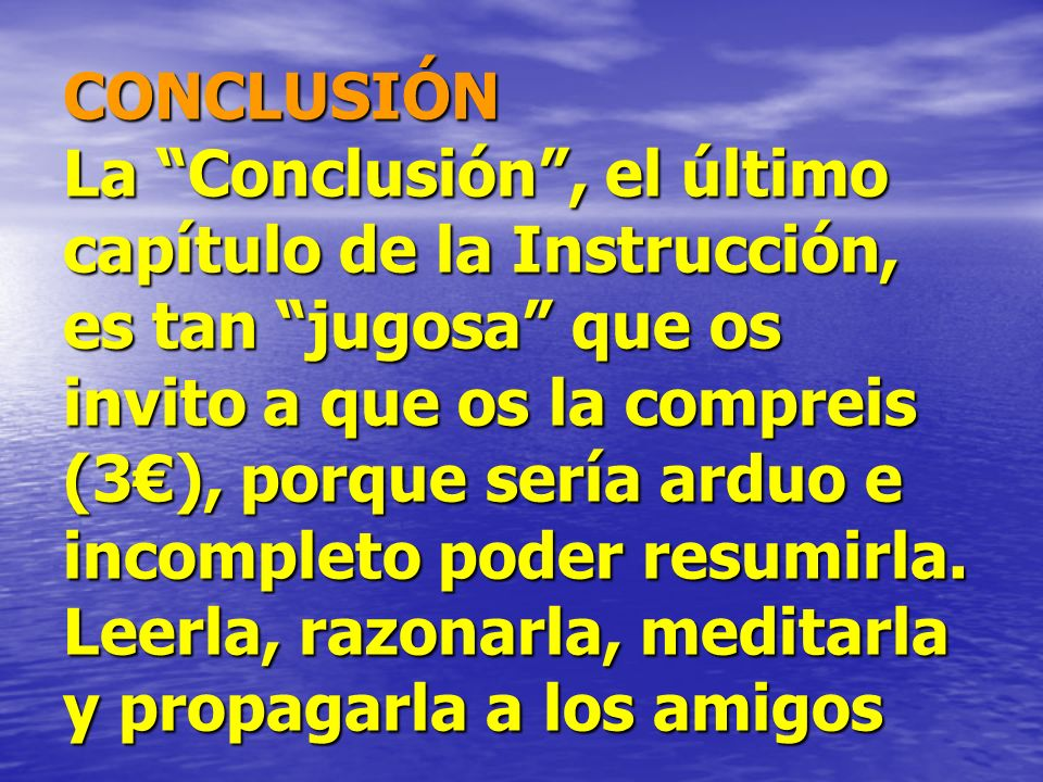CONCLUSIÓN La Conclusión , el último capítulo de la Instrucción, es tan jugosa que os invito a que os la compreis (3€), porque sería arduo e incompleto poder resumirla.