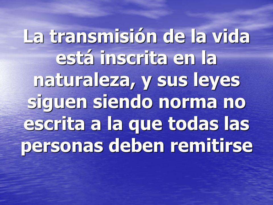 La transmisión de la vida está inscrita en la naturaleza, y sus leyes siguen siendo norma no escrita a la que todas las personas deben remitirse