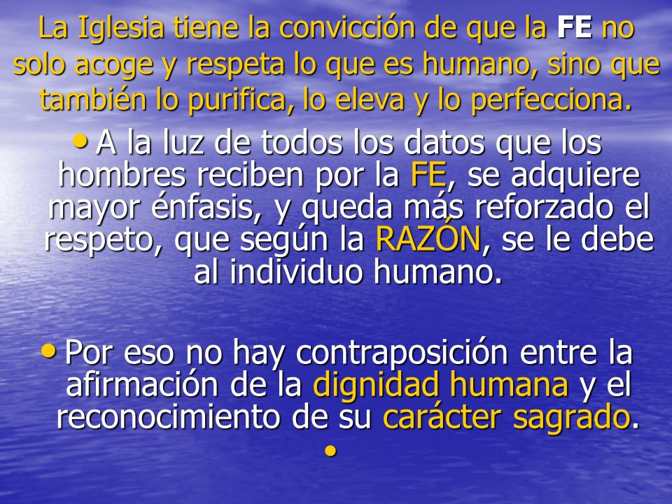 La Iglesia tiene la convicción de que la FE no solo acoge y respeta lo que es humano, sino que también lo purifica, lo eleva y lo perfecciona.