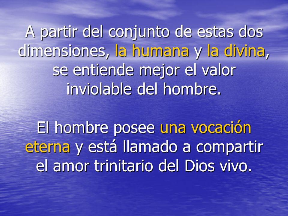 A partir del conjunto de estas dos dimensiones, la humana y la divina, se entiende mejor el valor inviolable del hombre.
