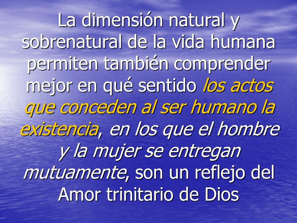 La dimensión natural y sobrenatural de la vida humana permiten también comprender mejor en qué sentido los actos que conceden al ser humano la existencia, en los que el hombre y la mujer se entregan mutuamente, son un reflejo del Amor trinitario de Dios