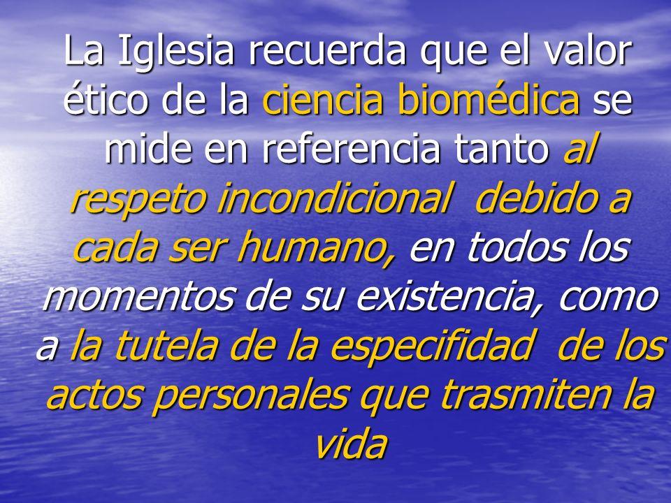 La Iglesia recuerda que el valor ético de la ciencia biomédica se mide en referencia tanto al respeto incondicional debido a cada ser humano, en todos los momentos de su existencia, como a la tutela de la especifidad de los actos personales que trasmiten la vida