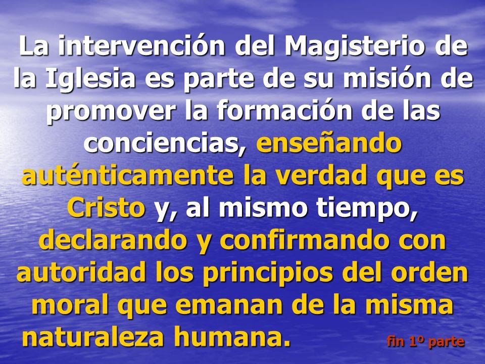 La intervención del Magisterio de la Iglesia es parte de su misión de promover la formación de las conciencias, enseñando auténticamente la verdad que es Cristo y, al mismo tiempo, declarando y confirmando con autoridad los principios del orden moral que emanan de la misma naturaleza humana.