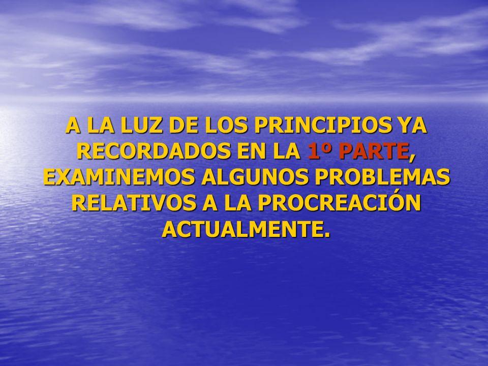 A LA LUZ DE LOS PRINCIPIOS YA RECORDADOS EN LA 1º PARTE, EXAMINEMOS ALGUNOS PROBLEMAS RELATIVOS A LA PROCREACIÓN ACTUALMENTE.