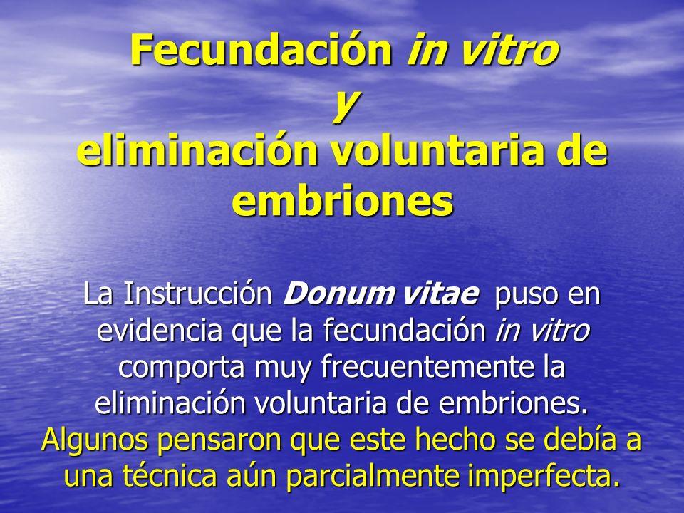 Fecundación in vitro y eliminación voluntaria de embriones La Instrucción Donum vitae puso en evidencia que la fecundación in vitro comporta muy frecuentemente la eliminación voluntaria de embriones.