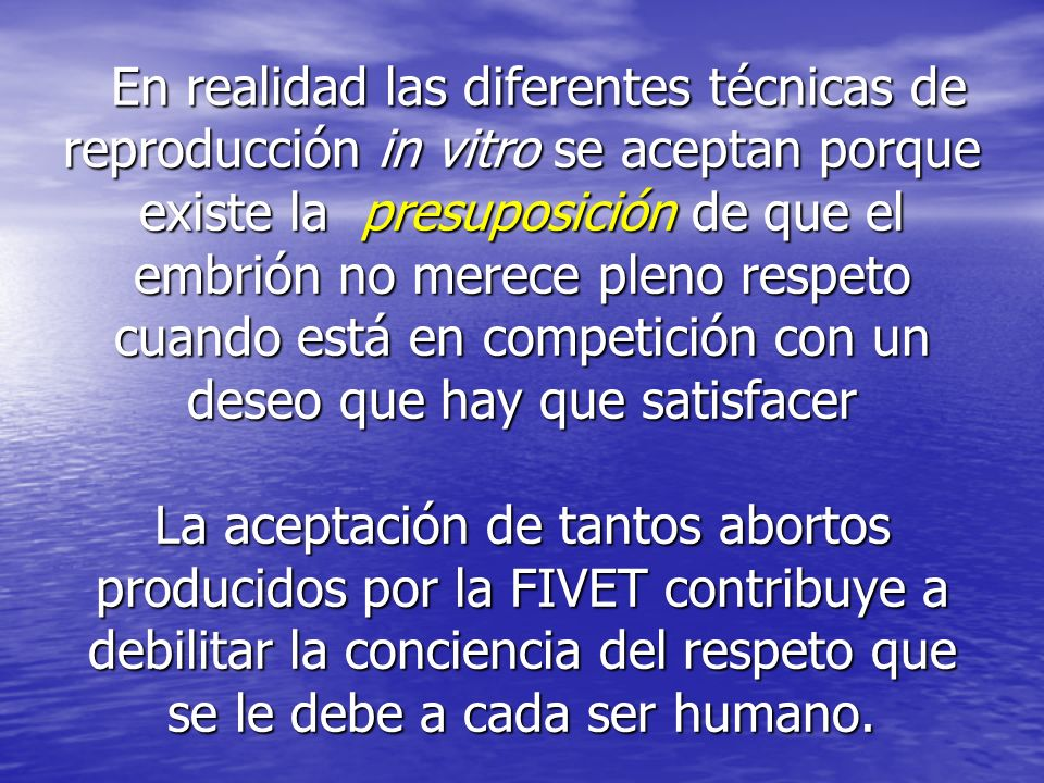En realidad las diferentes técnicas de reproducción in vitro se aceptan porque existe la presuposición de que el embrión no merece pleno respeto cuando está en competición con un deseo que hay que satisfacer La aceptación de tantos abortos producidos por la FIVET contribuye a debilitar la conciencia del respeto que se le debe a cada ser humano.