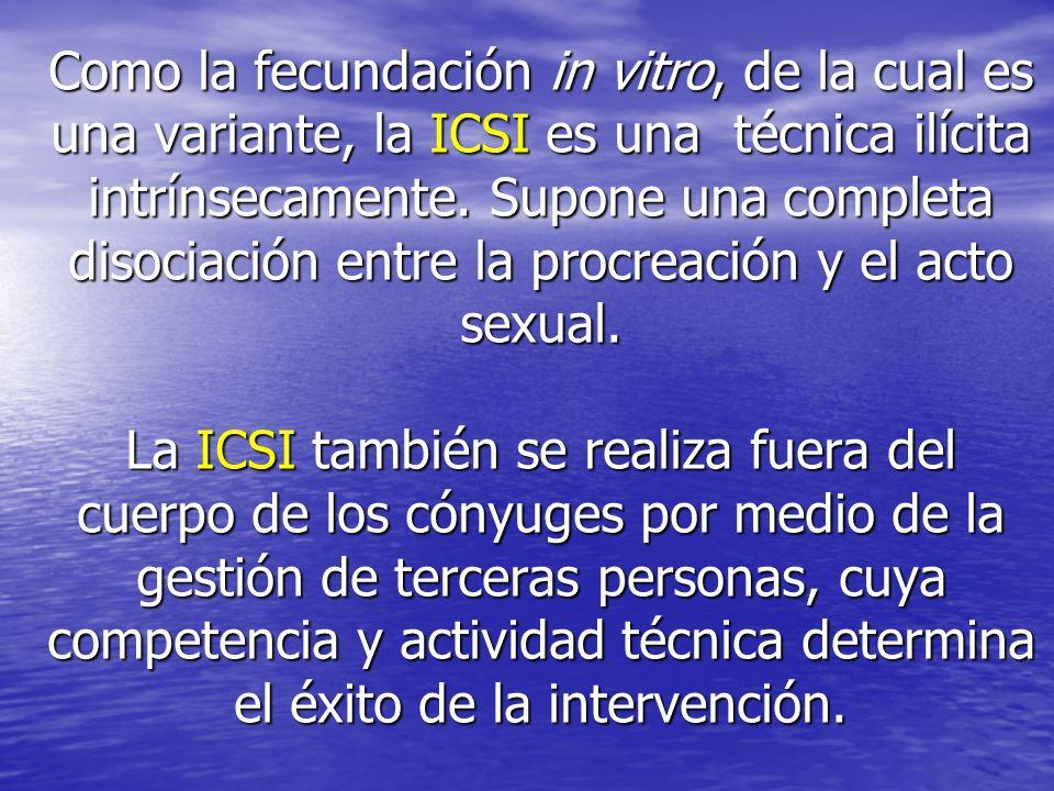 Como la fecundación in vitro, de la cual es una variante, la ICSI es una técnica ilícita intrínsecamente.