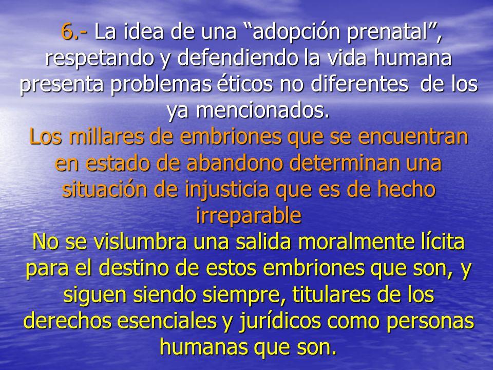 6.- La idea de una adopción prenatal , respetando y defendiendo la vida humana presenta problemas éticos no diferentes de los ya mencionados.