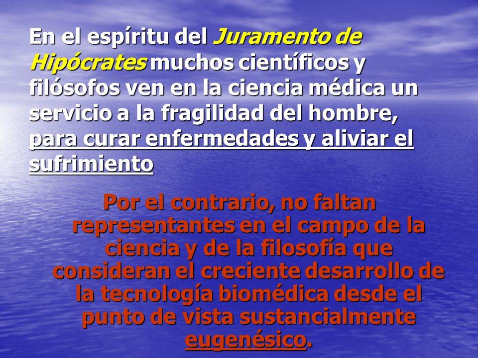 En el espíritu del Juramento de Hipócrates muchos científicos y filósofos ven en la ciencia médica un servicio a la fragilidad del hombre, para curar enfermedades y aliviar el sufrimiento