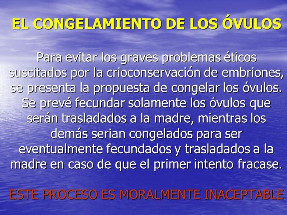 EL CONGELAMIENTO DE LOS ÓVULOS Para evitar los graves problemas éticos suscitados por la crioconservación de embriones, se presenta la propuesta de congelar los óvulos.