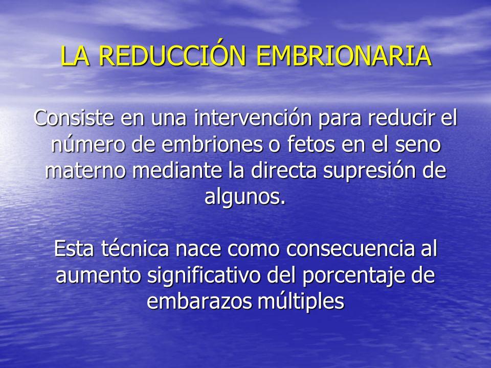 LA REDUCCIÓN EMBRIONARIA Consiste en una intervención para reducir el número de embriones o fetos en el seno materno mediante la directa supresión de algunos.