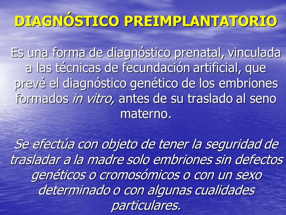 DIAGNÓSTICO PREIMPLANTATORIO Es una forma de diagnóstico prenatal, vinculada a las técnicas de fecundación artificial, que prevé el diagnóstico genético de los embriones formados in vitro, antes de su traslado al seno materno.