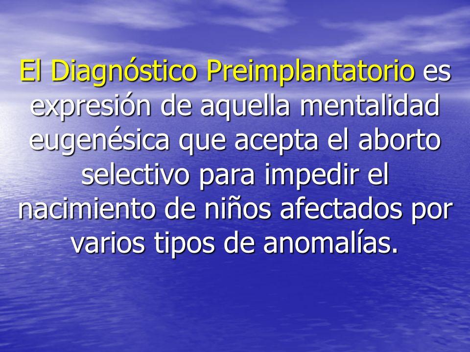 El Diagnóstico Preimplantatorio es expresión de aquella mentalidad eugenésica que acepta el aborto selectivo para impedir el nacimiento de niños afectados por varios tipos de anomalías.