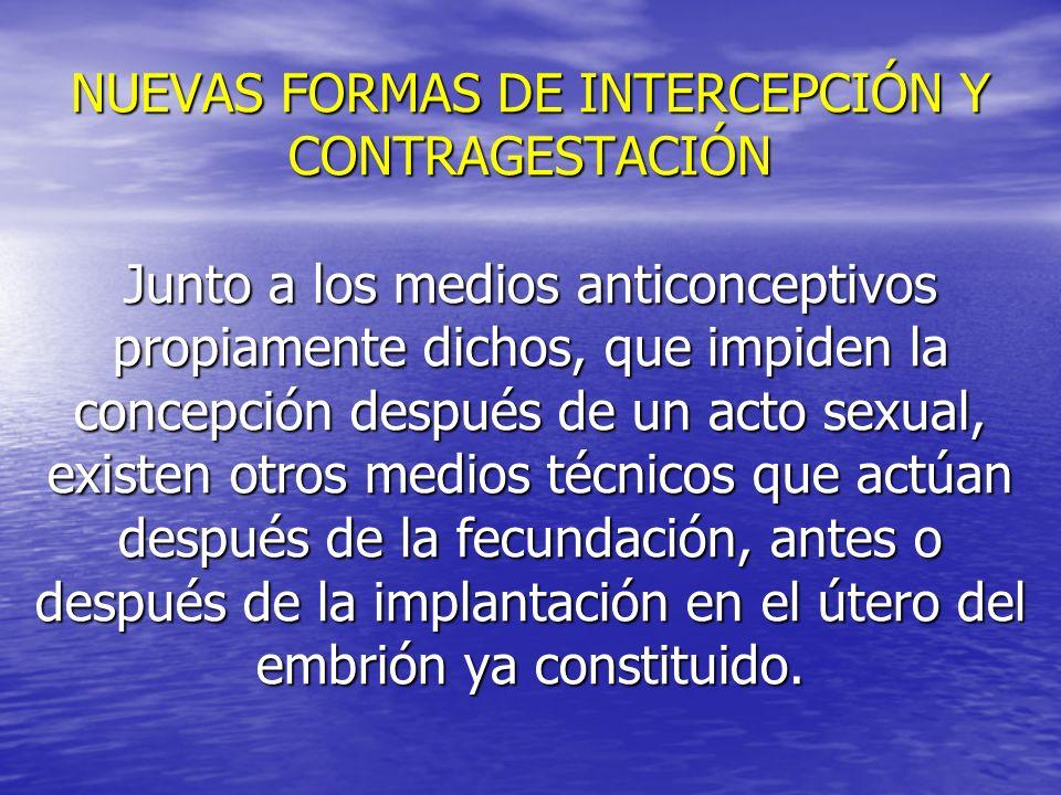 NUEVAS FORMAS DE INTERCEPCIÓN Y CONTRAGESTACIÓN Junto a los medios anticonceptivos propiamente dichos, que impiden la concepción después de un acto sexual, existen otros medios técnicos que actúan después de la fecundación, antes o después de la implantación en el útero del embrión ya constituido.