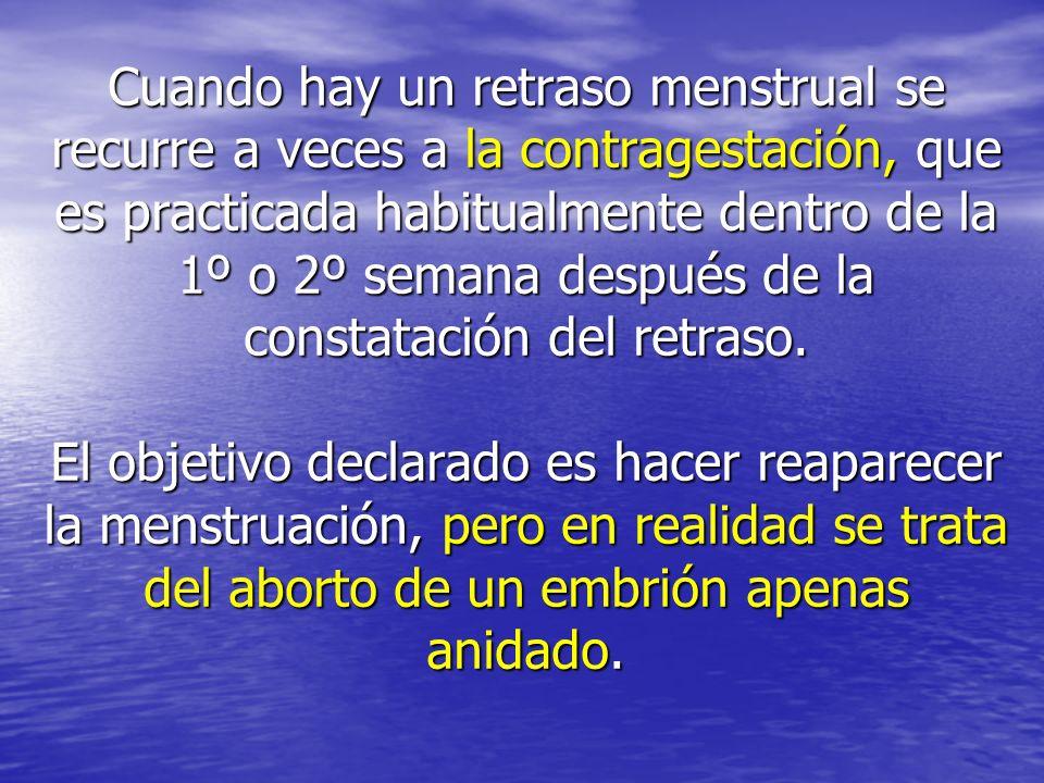 Cuando hay un retraso menstrual se recurre a veces a la contragestación, que es practicada habitualmente dentro de la 1º o 2º semana después de la constatación del retraso.