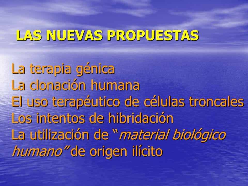 LAS NUEVAS PROPUESTAS La terapia génica La clonación humana El uso terapéutico de células troncales Los intentos de hibridación La utilización de material biológico humano de origen ilícito