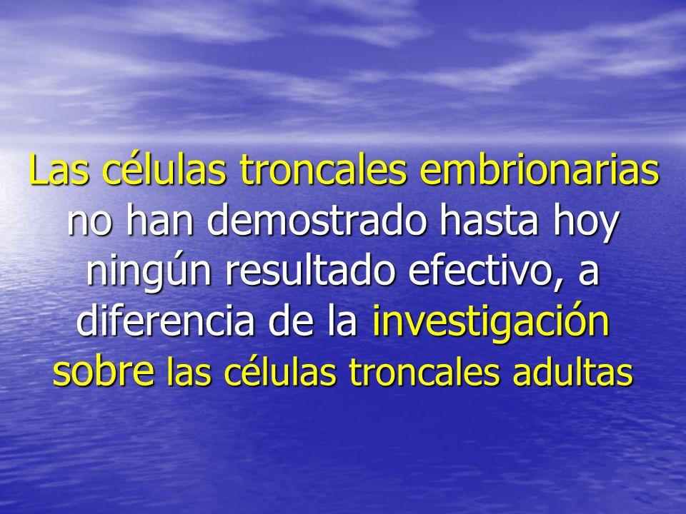 Las células troncales embrionarias no han demostrado hasta hoy ningún resultado efectivo, a diferencia de la investigación sobre las células troncales adultas