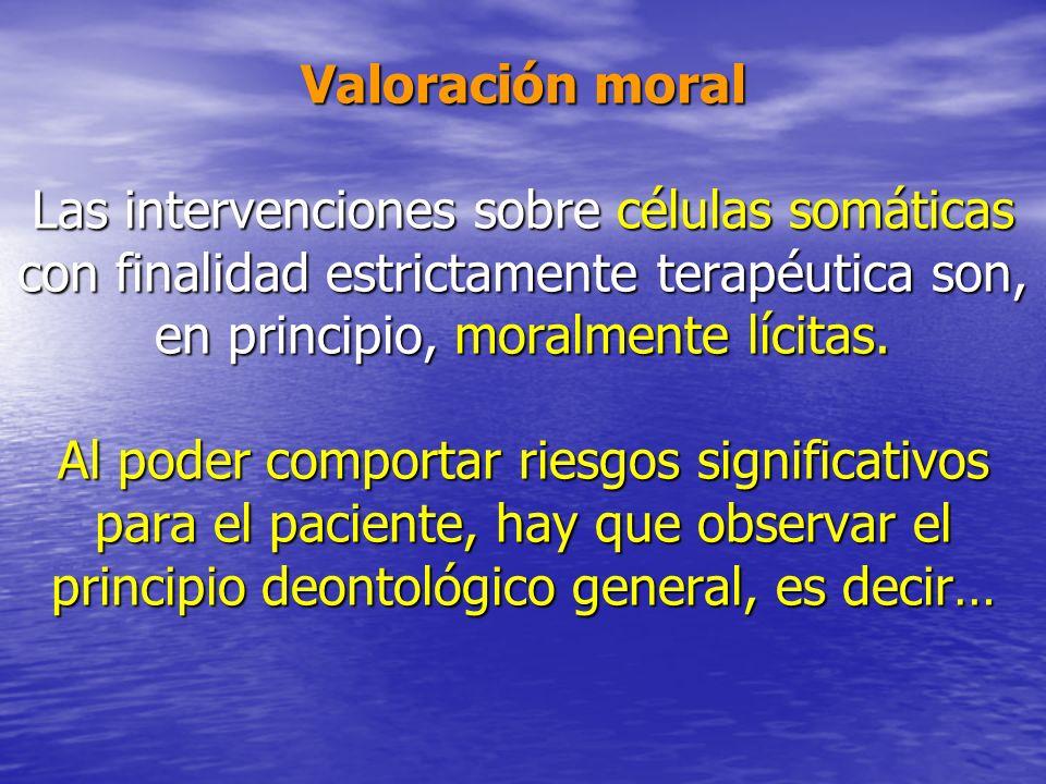 Valoración moral Las intervenciones sobre células somáticas con finalidad estrictamente terapéutica son, en principio, moralmente lícitas.