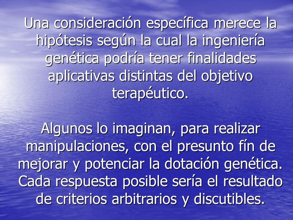 Una consideración específica merece la hipótesis según la cual la ingeniería genética podría tener finalidades aplicativas distintas del objetivo terapéutico.