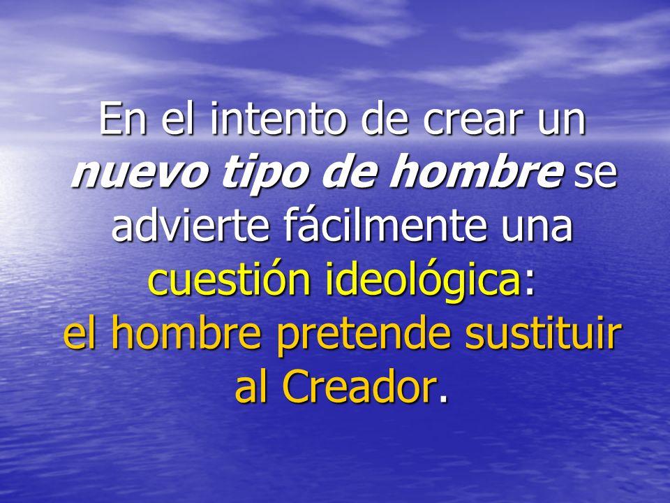 En el intento de crear un nuevo tipo de hombre se advierte fácilmente una cuestión ideológica: el hombre pretende sustituir al Creador.