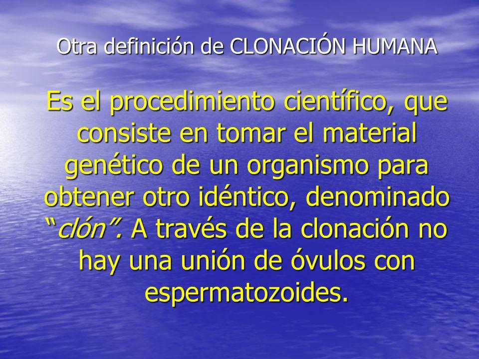 Otra definición de CLONACIÓN HUMANA Es el procedimiento científico, que consiste en tomar el material genético de un organismo para obtener otro idéntico, denominado clón .