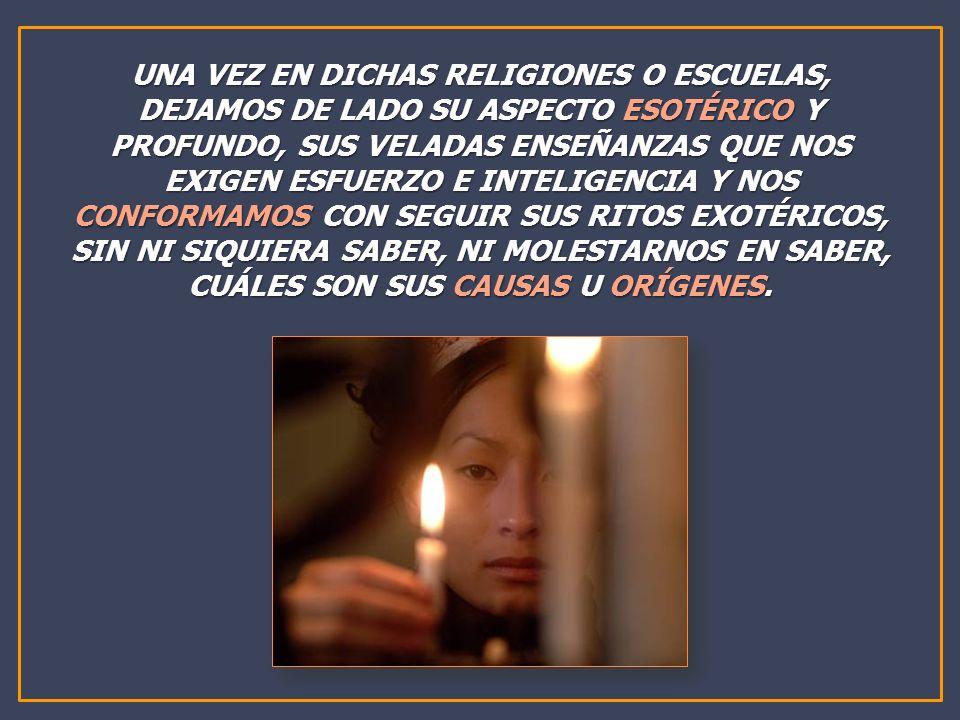 UNA VEZ EN DICHAS RELIGIONES O ESCUELAS, DEJAMOS DE LADO SU ASPECTO ESOTÉRICO Y PROFUNDO, SUS VELADAS ENSEÑANZAS QUE NOS EXIGEN ESFUERZO E INTELIGENCIA Y NOS CONFORMAMOS CON SEGUIR SUS RITOS EXOTÉRICOS, SIN NI SIQUIERA SABER, NI MOLESTARNOS EN SABER, CUÁLES SON SUS CAUSAS U ORÍGENES.