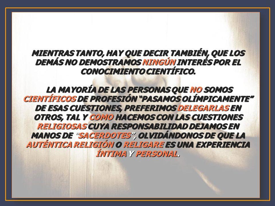 MIENTRAS TANTO, HAY QUE DECIR TAMBIÉN, QUE LOS DEMÁS NO DEMOSTRAMOS NINGÚN INTERÉS POR EL CONOCIMIENTO CIENTÍFICO.