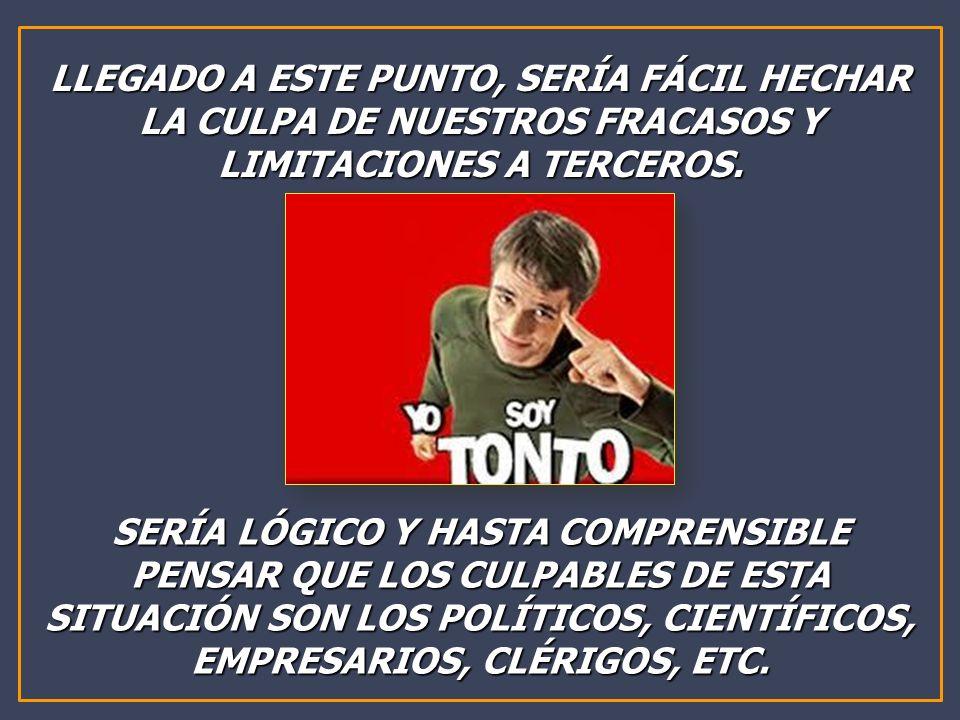 LLEGADO A ESTE PUNTO, SERÍA FÁCIL HECHAR LA CULPA DE NUESTROS FRACASOS Y LIMITACIONES A TERCEROS.