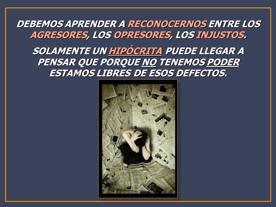 DEBEMOS APRENDER A RECONOCERNOS ENTRE LOS AGRESORES, LOS OPRESORES, LOS INJUSTOS.