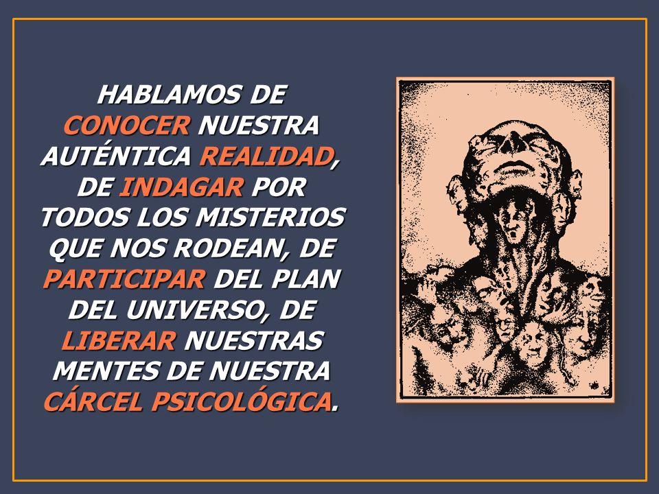 HABLAMOS DE CONOCER NUESTRA AUTÉNTICA REALIDAD, DE INDAGAR POR TODOS LOS MISTERIOS QUE NOS RODEAN, DE PARTICIPAR DEL PLAN DEL UNIVERSO, DE LIBERAR NUESTRAS MENTES DE NUESTRA CÁRCEL PSICOLÓGICA.