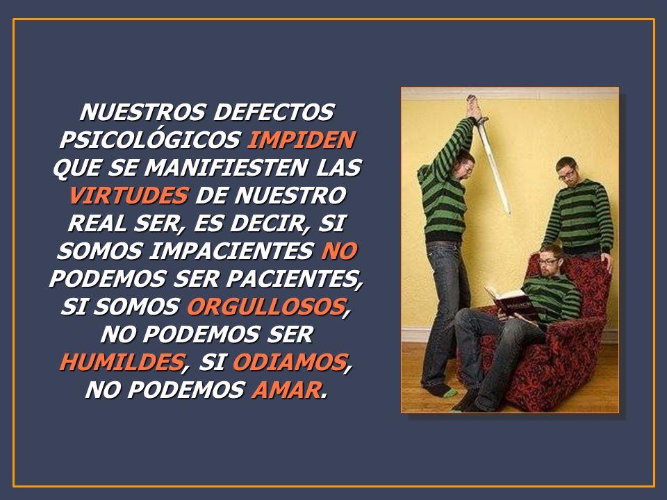 NUESTROS DEFECTOS PSICOLÓGICOS IMPIDEN QUE SE MANIFIESTEN LAS VIRTUDES DE NUESTRO REAL SER, ES DECIR, SI SOMOS IMPACIENTES NO PODEMOS SER PACIENTES, SI SOMOS ORGULLOSOS, NO PODEMOS SER HUMILDES, SI ODIAMOS, NO PODEMOS AMAR.