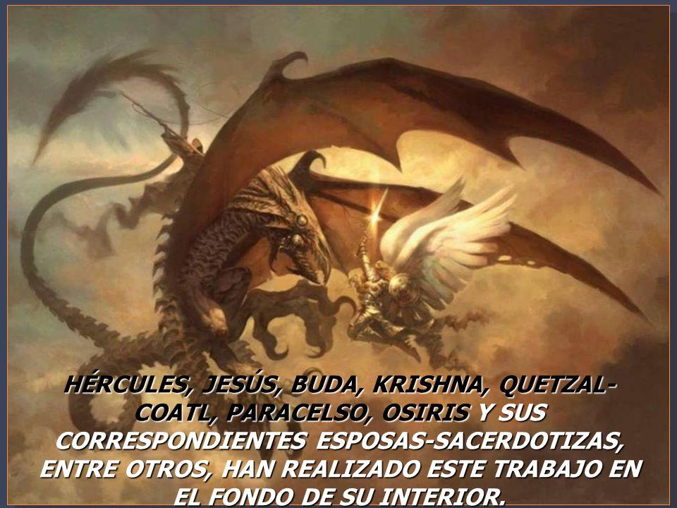 HÉRCULES, JESÚS, BUDA, KRISHNA, QUETZAL-COATL, PARACELSO, OSIRIS Y SUS CORRESPONDIENTES ESPOSAS-SACERDOTIZAS, ENTRE OTROS, HAN REALIZADO ESTE TRABAJO EN EL FONDO DE SU INTERIOR.