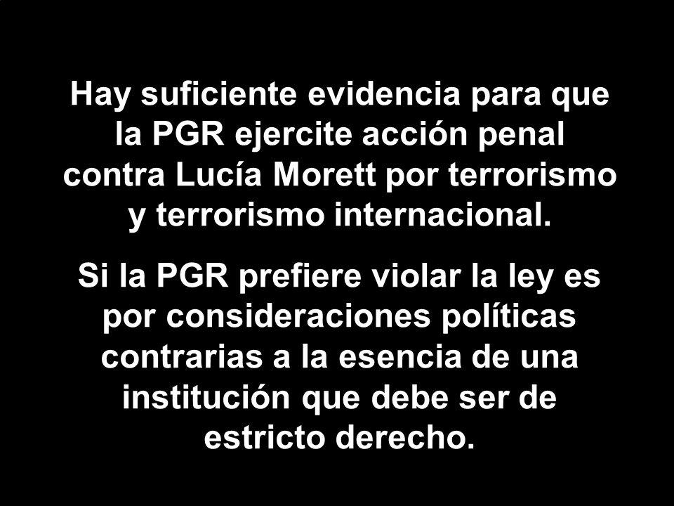 Hay suficiente evidencia para que la PGR ejercite acción penal contra Lucía Morett por terrorismo y terrorismo internacional.