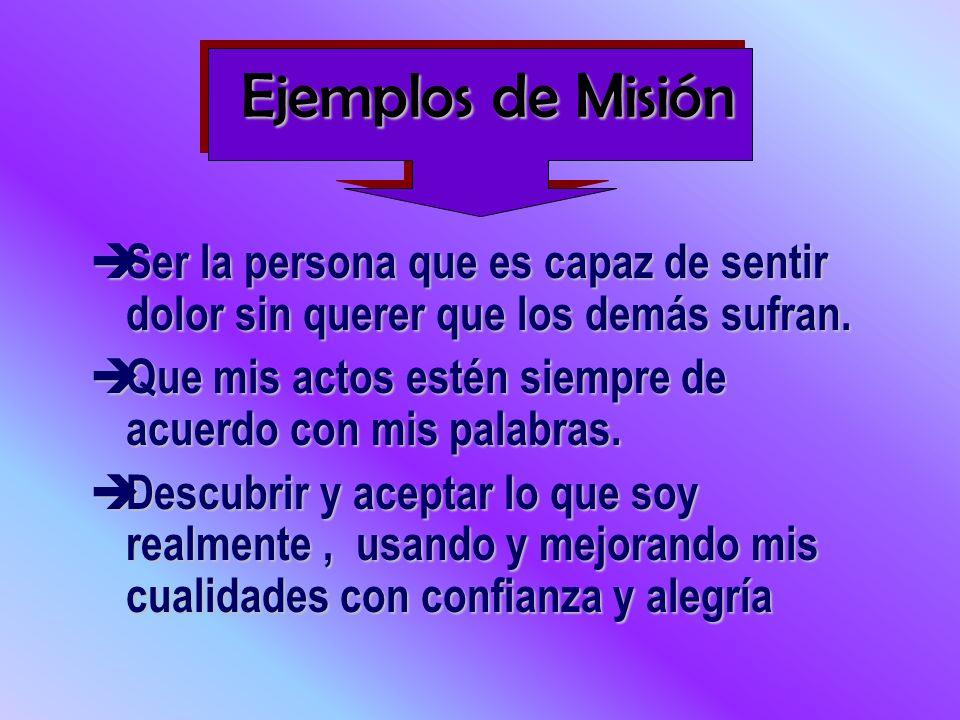 Ejemplos de Misión Ser la persona que es capaz de sentir dolor sin querer que los demás sufran.