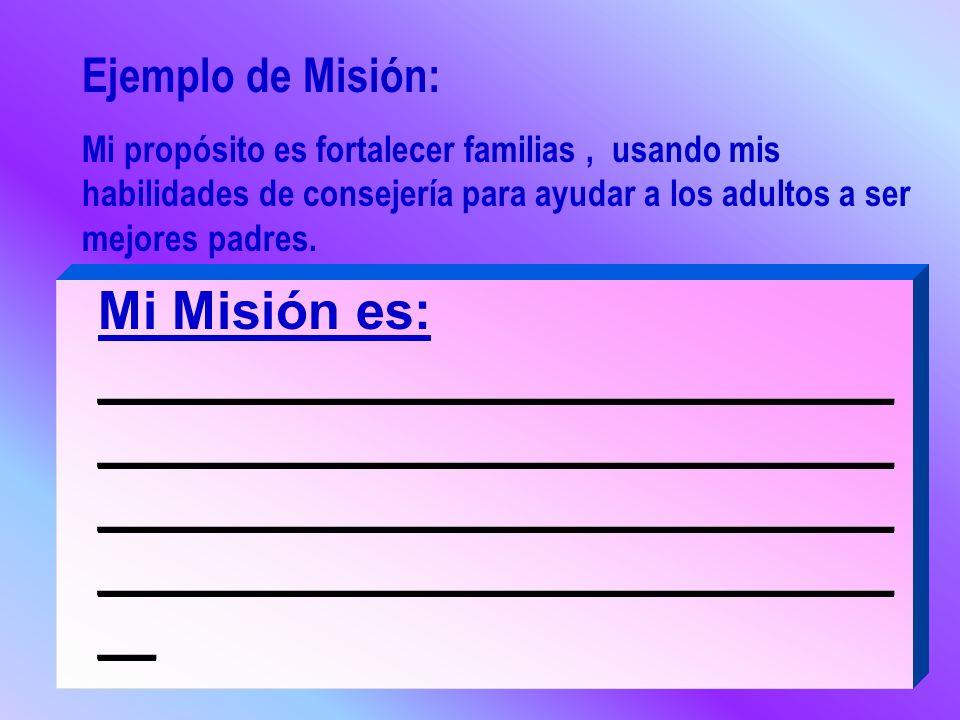 Ejemplo de Misión:Mi propósito es fortalecer familias , usando mis habilidades de consejería para ayudar a los adultos a ser mejores padres.