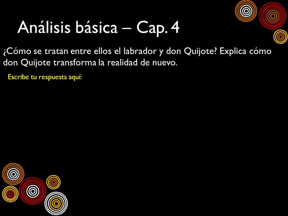 Análisis básica – Cap. 4 ¿Cómo se tratan entre ellos el labrador y don Quijote Explica cómo don Quijote transforma la realidad de nuevo.