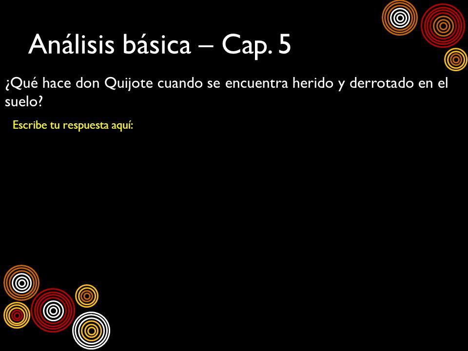 Análisis básica – Cap.5¿Qué hace don Quijote cuando se encuentra herido y derrotado en el suelo.