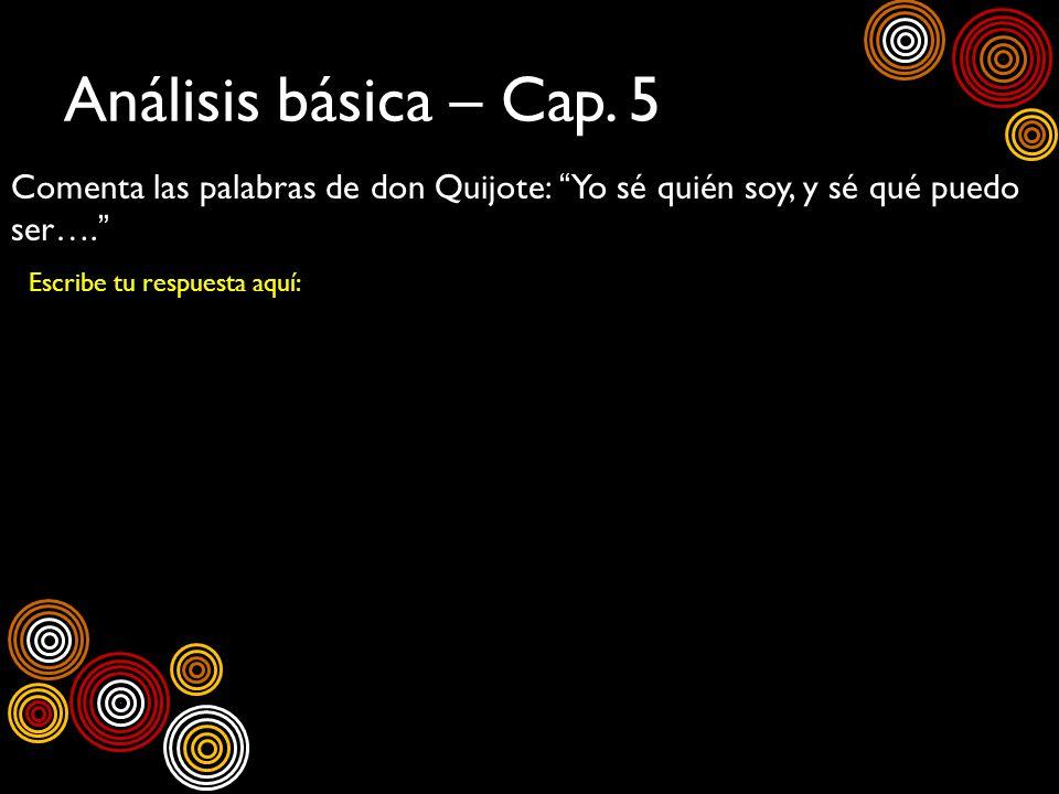 Análisis básica – Cap. 5Comenta las palabras de don Quijote: Yo sé quién soy, y sé qué puedo ser….